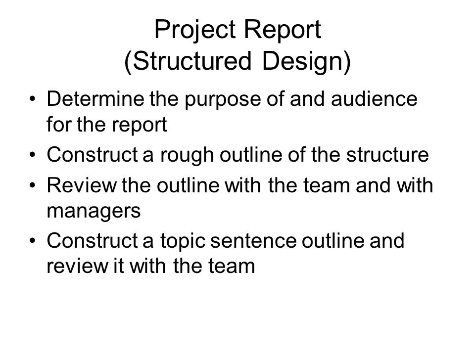 Project Report (Structured Design) Determine the purpose of and audience for the report Construct a rough outline of the structure Review the outline with the team and with managers Construct a topic sentence outline and review it with the team