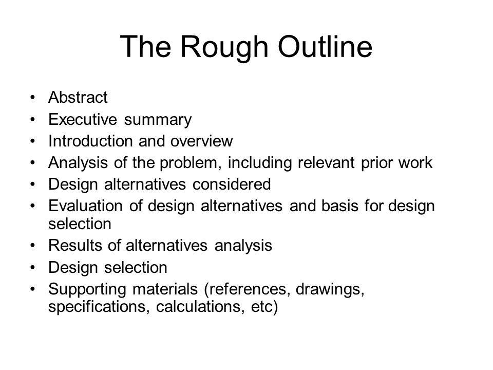 The Rough Outline Abstract Executive summary Introduction and overview Analysis of the problem, including relevant prior work Design alternatives considered Evaluation of design alternatives and basis for design selection Results of alternatives analysis Design selection Supporting materials (references, drawings, specifications, calculations, etc)