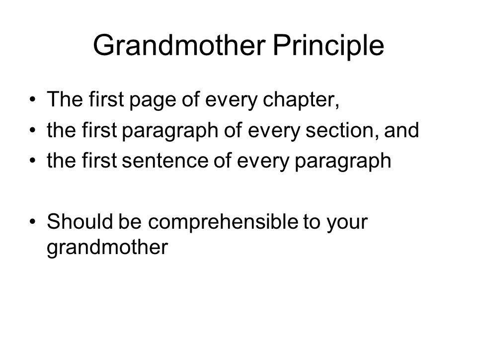 Grandmother Principle The first page of every chapter, the first paragraph of every section, and the first sentence of every paragraph Should be comprehensible to your grandmother