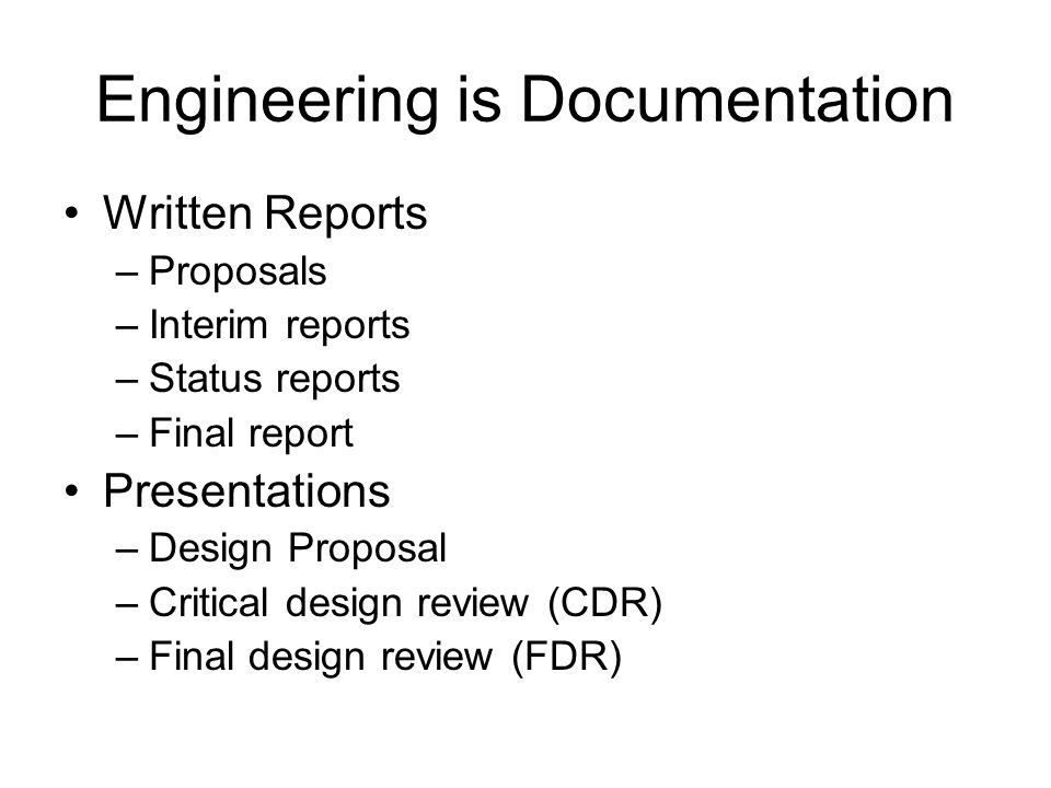 Engineering is Documentation Written Reports –Proposals –Interim reports –Status reports –Final report Presentations –Design Proposal –Critical design review (CDR) –Final design review (FDR)