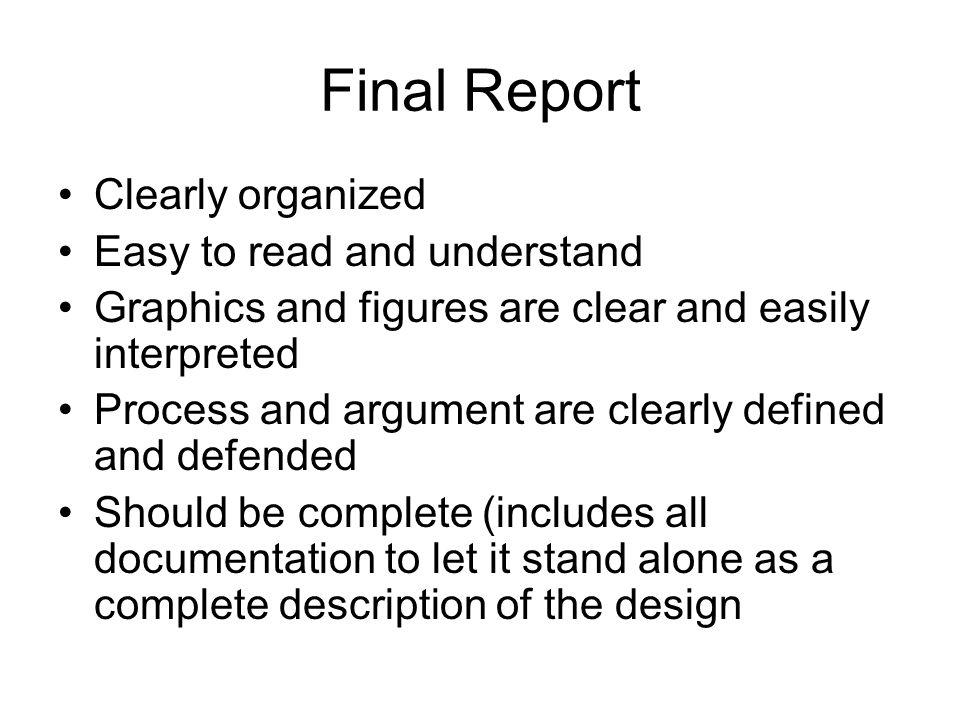 Final Report Clearly organized Easy to read and understand Graphics and figures are clear and easily interpreted Process and argument are clearly defined and defended Should be complete (includes all documentation to let it stand alone as a complete description of the design