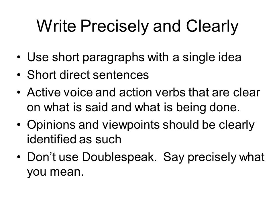 Write Precisely and Clearly Use short paragraphs with a single idea Short direct sentences Active voice and action verbs that are clear on what is said and what is being done.