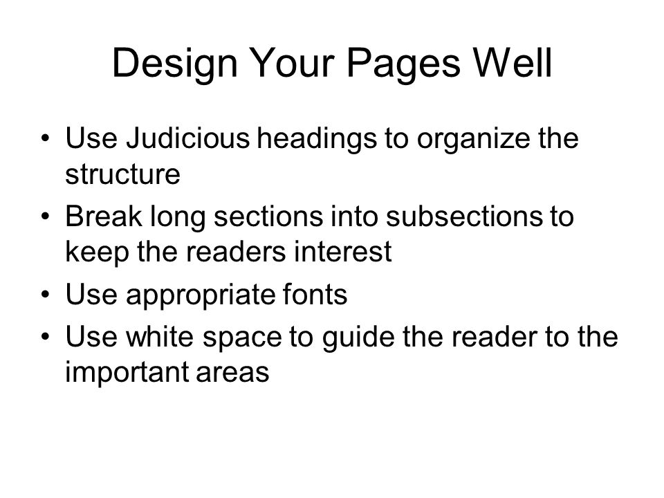Design Your Pages Well Use Judicious headings to organize the structure Break long sections into subsections to keep the readers interest Use appropriate fonts Use white space to guide the reader to the important areas
