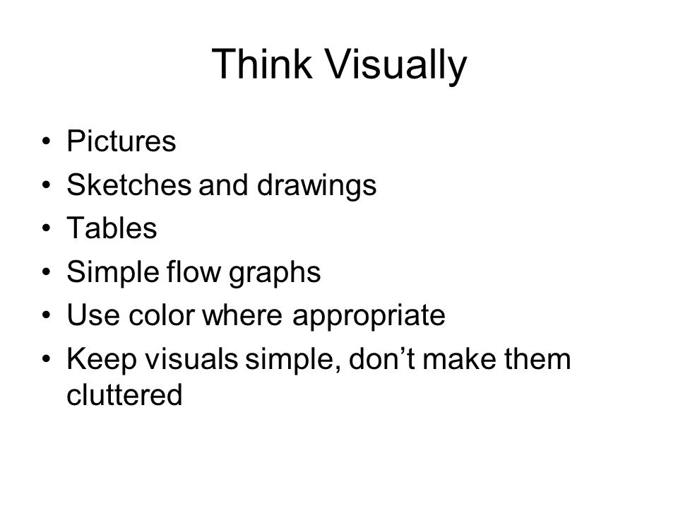Think Visually Pictures Sketches and drawings Tables Simple flow graphs Use color where appropriate Keep visuals simple, don't make them cluttered