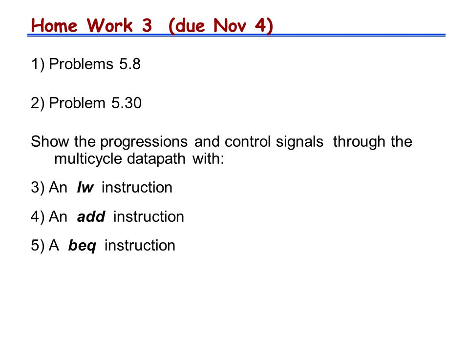 Home Work 3 (due Nov 4) 1) Problems 5.8 2) Problem 5.30 Show the progressions and control signals through the multicycle datapath with: 3) An lw instruction 4) An add instruction 5) A beq instruction