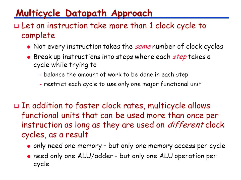 Multicycle Datapath Approach  Let an instruction take more than 1 clock cycle to complete l Not every instruction takes the same number of clock cycles l Break up instructions into steps where each step takes a cycle while trying to -balance the amount of work to be done in each step -restrict each cycle to use only one major functional unit  In addition to faster clock rates, multicycle allows functional units that can be used more than once per instruction as long as they are used on different clock cycles, as a result l only need one memory – but only one memory access per cycle l need only one ALU/adder – but only one ALU operation per cycle