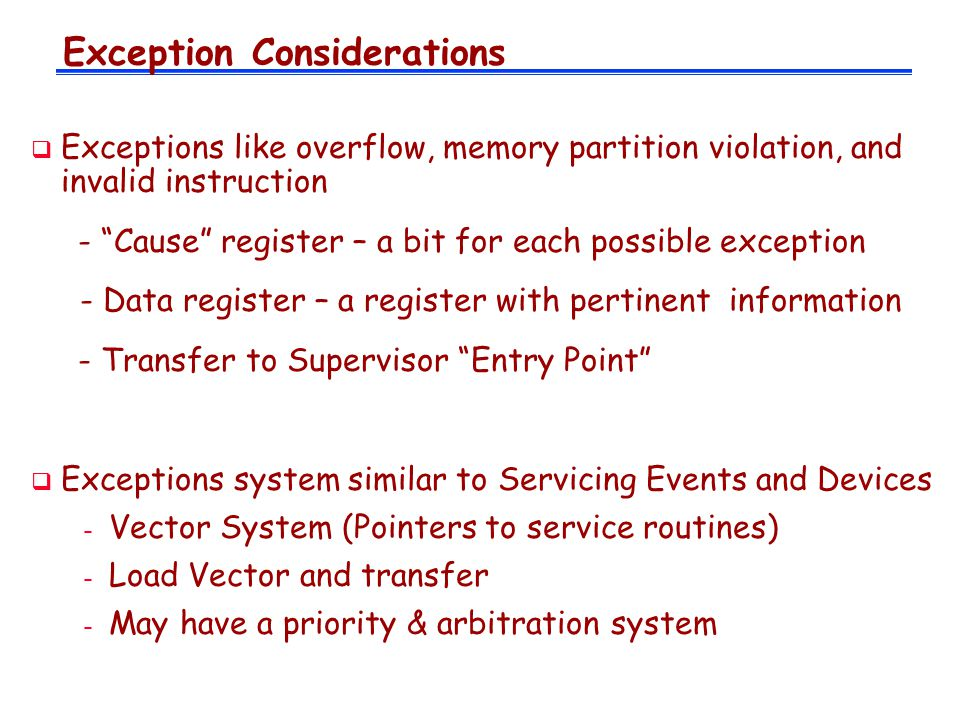 Exception Considerations  Exceptions like overflow, memory partition violation, and invalid instruction - Cause register – a bit for each possible exception - Data register – a register with pertinent information - Transfer to Supervisor Entry Point  Exceptions system similar to Servicing Events and Devices - Vector System (Pointers to service routines) - Load Vector and transfer - May have a priority & arbitration system