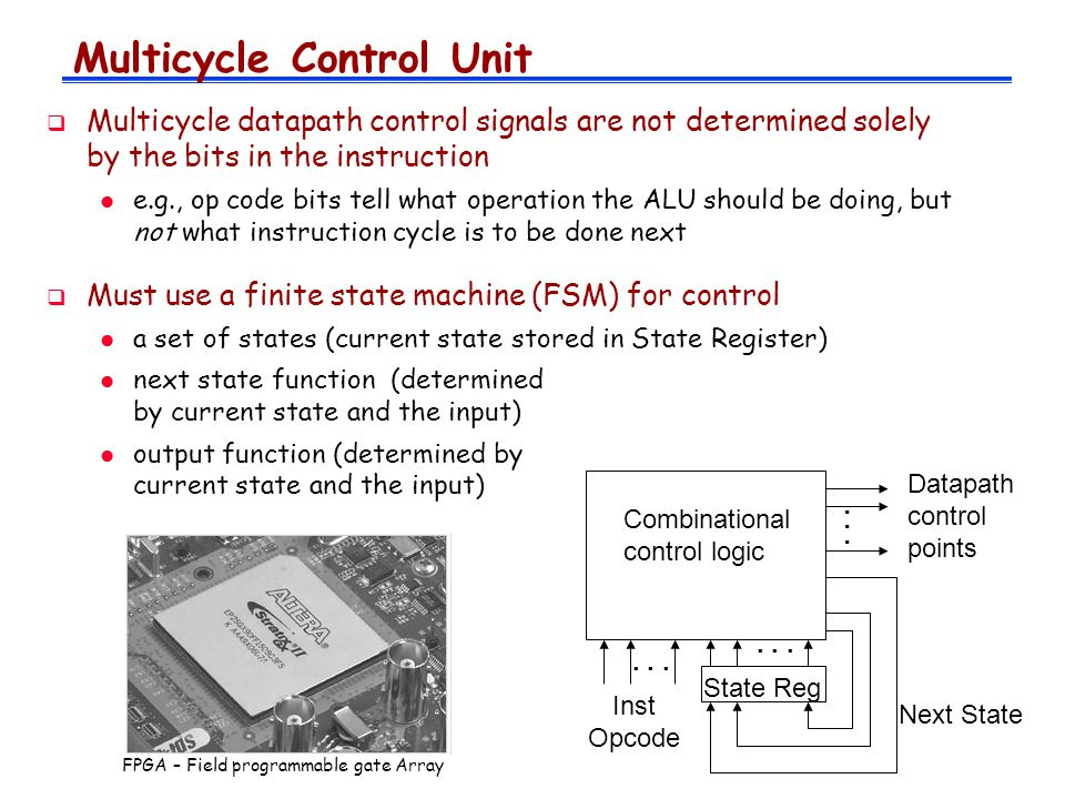  Multicycle datapath control signals are not determined solely by the bits in the instruction l e.g., op code bits tell what operation the ALU should be doing, but not what instruction cycle is to be done next  Must use a finite state machine (FSM) for control l a set of states (current state stored in State Register) l next state function (determined by current state and the input) l output function (determined by current state and the input) Multicycle Control Unit Combinational control logic State Reg Inst Opcode Datapath control points Next State...