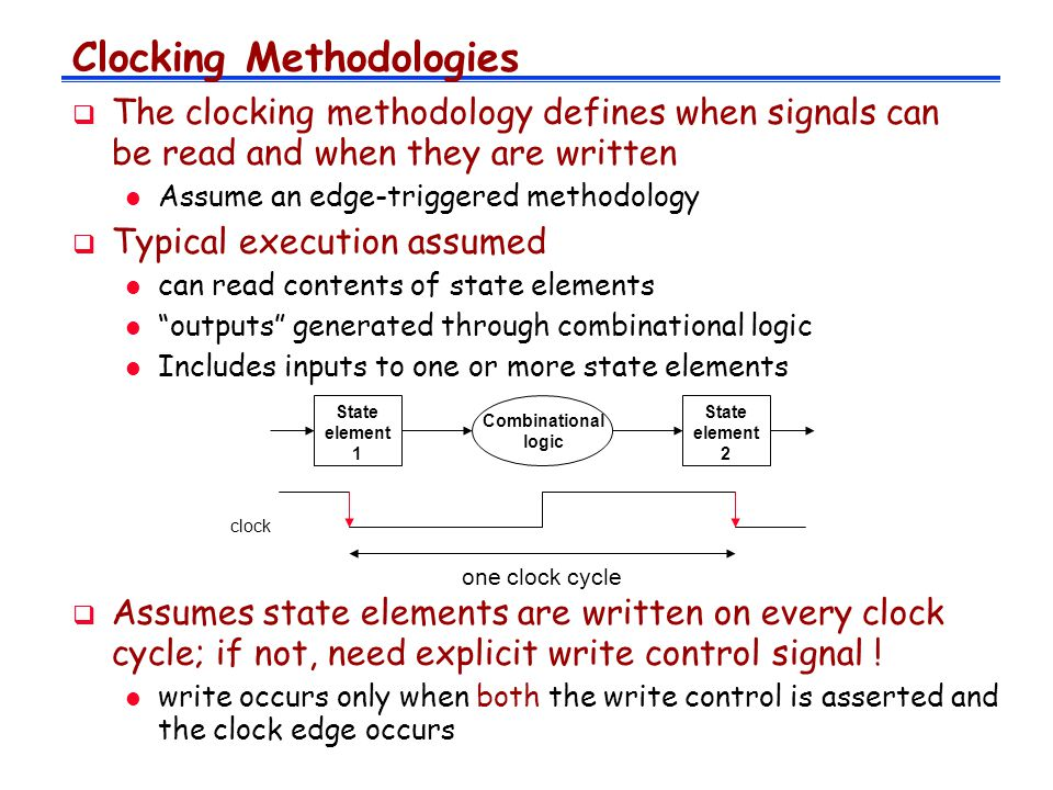 Clocking Methodologies  The clocking methodology defines when signals can be read and when they are written l Assume an edge-triggered methodology  Typical execution assumed l can read contents of state elements l outputs generated through combinational logic l Includes inputs to one or more state elements State element 1 State element 2 Combinational logic clock one clock cycle  Assumes state elements are written on every clock cycle; if not, need explicit write control signal .
