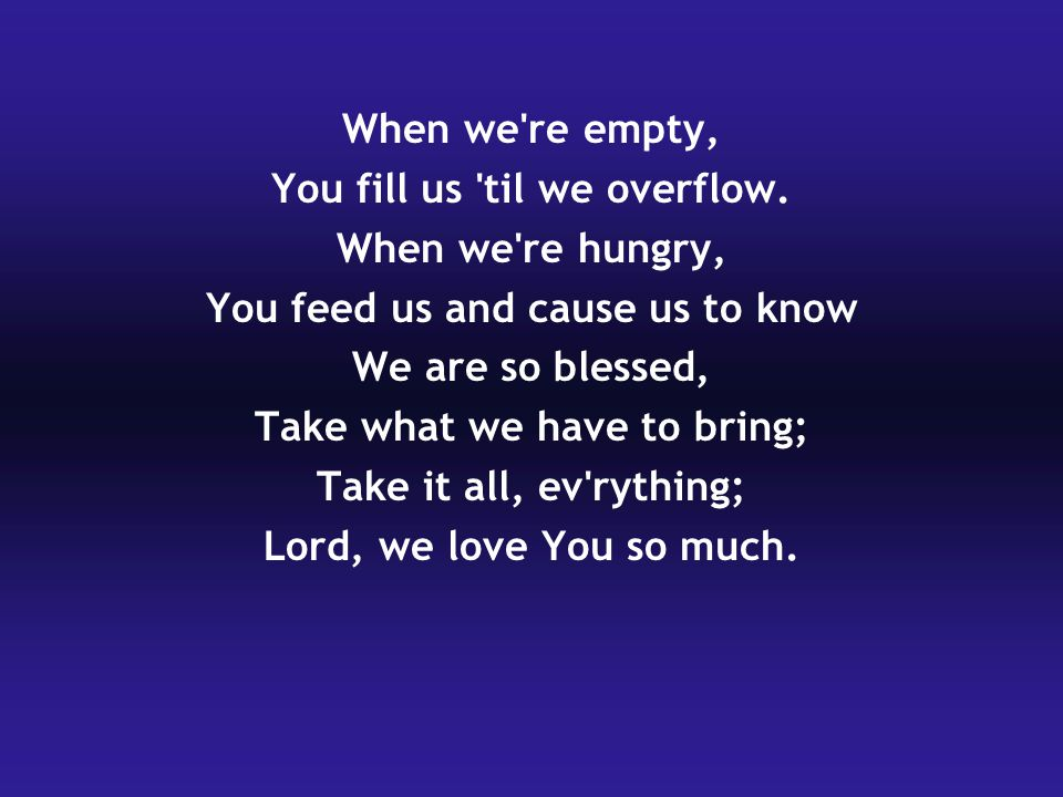 When we re empty, You fill us til we overflow.