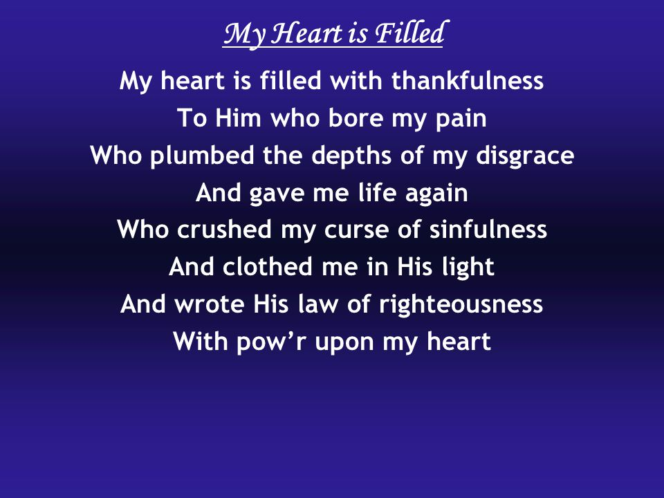 My Heart is Filled My heart is filled with thankfulness To Him who bore my pain Who plumbed the depths of my disgrace And gave me life again Who crushed my curse of sinfulness And clothed me in His light And wrote His law of righteousness With pow'r upon my heart