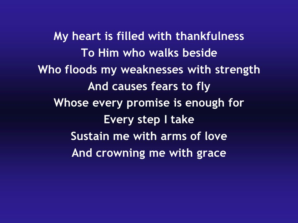 My heart is filled with thankfulness To Him who walks beside Who floods my weaknesses with strength And causes fears to fly Whose every promise is enough for Every step I take Sustain me with arms of love And crowning me with grace