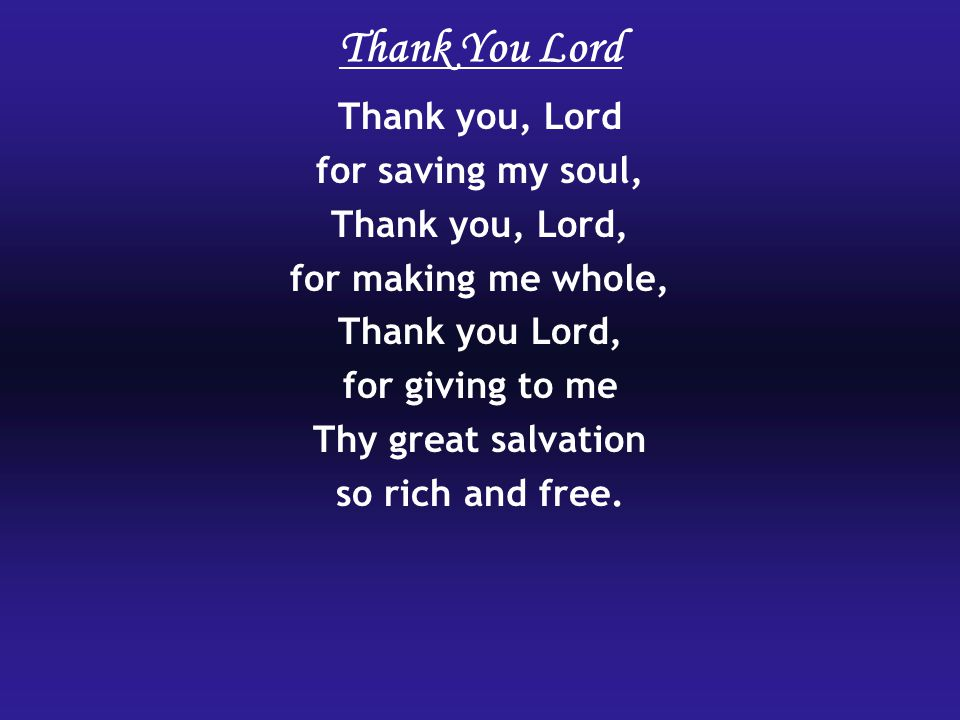 Thank you, Lord for saving my soul, Thank you, Lord, for making me whole, Thank you Lord, for giving to me Thy great salvation so rich and free.