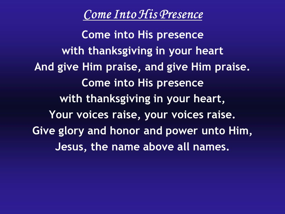 Come Into His Presence Come into His presence with thanksgiving in your heart And give Him praise, and give Him praise.