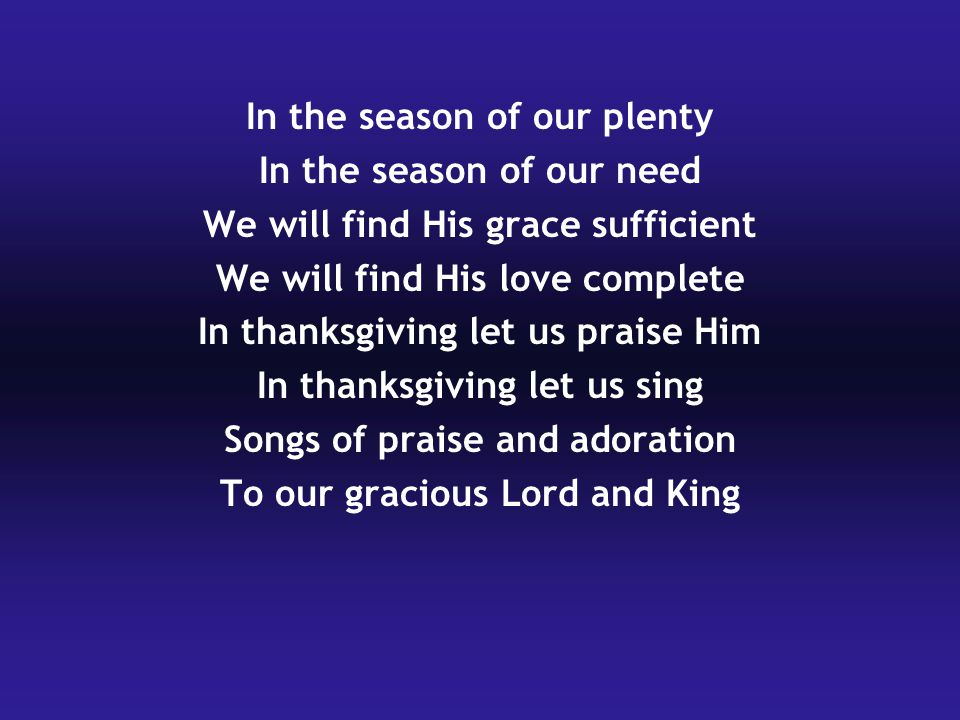 In the season of our plenty In the season of our need We will find His grace sufficient We will find His love complete In thanksgiving let us praise Him In thanksgiving let us sing Songs of praise and adoration To our gracious Lord and King