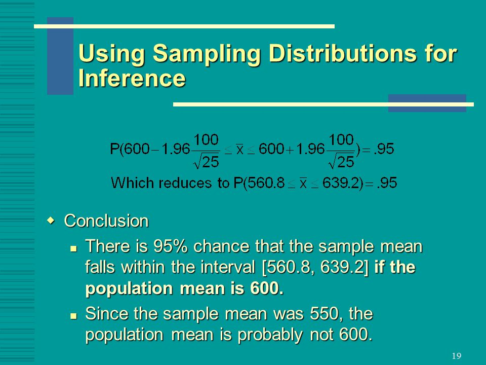 19  Conclusion There is 95% chance that the sample mean falls within the interval [560.8, 639.2] if the population mean is 600.