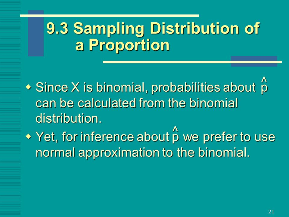 21  Since X is binomial, probabilities about can be calculated from the binomial distribution.