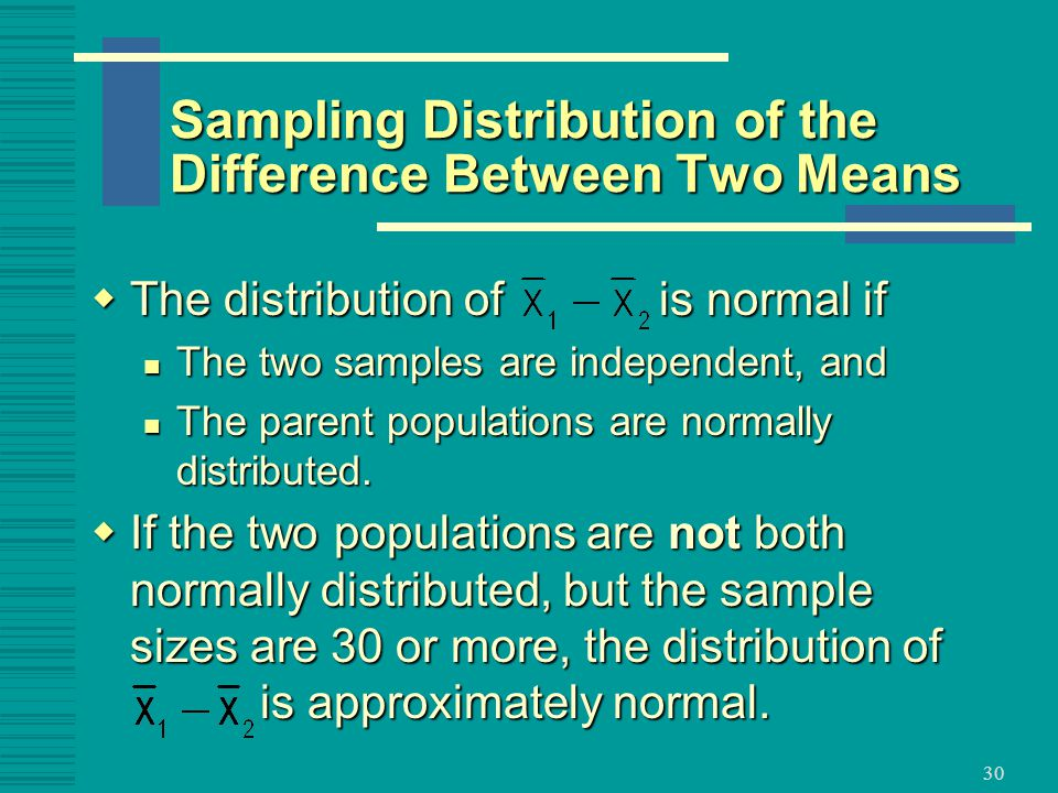 30  The distribution of is normal if The two samples are independent, and The two samples are independent, and The parent populations are normally distributed.