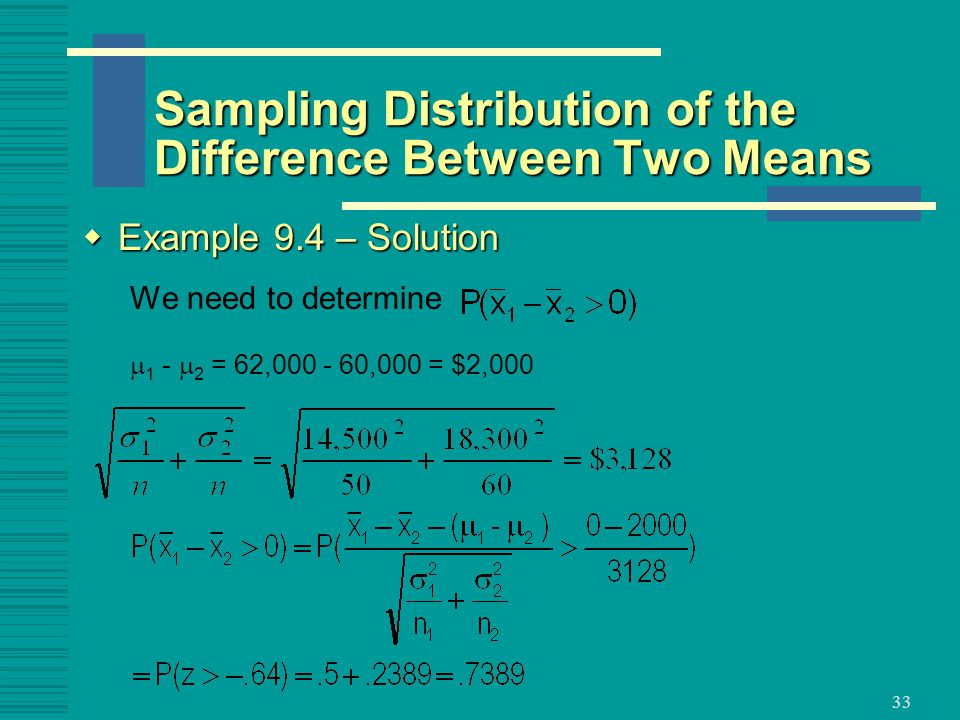33  Example 9.4 – Solution We need to determine  1 -  2 = 62, ,000 = $2,000 Sampling Distribution of the Difference Between Two Means