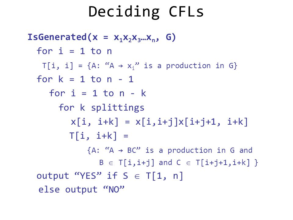 Deciding CFLs IsGenerated(x = x 1 x 2 x 3 …x n, G) for i = 1 to n T[i, i] = {A: A → x i is a production in G} for k = 1 to n - 1 for i = 1 to n - k for k splittings x[i, i+k] = x[i,i+j]x[i+j+1, i+k] T[i, i+k] = {A: A → BC is a production in G and B  T[i,i+j] and C  T[i+j+1,i+k] } output YES if S  T[1, n] else output NO