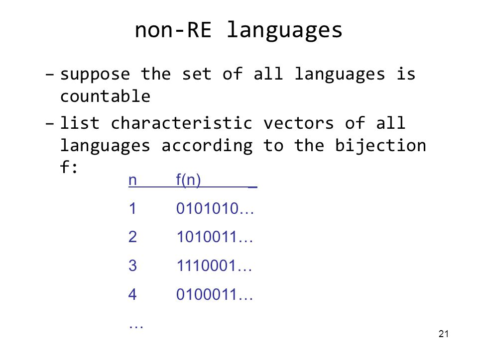 21 non-RE languages –suppose the set of all languages is countable –list characteristic vectors of all languages according to the bijection f: nf(n) _ … … … … …