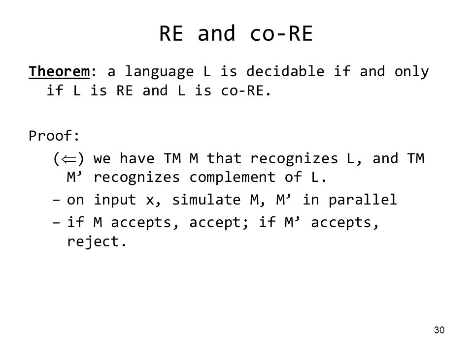 30 RE and co-RE Theorem: a language L is decidable if and only if L is RE and L is co-RE.