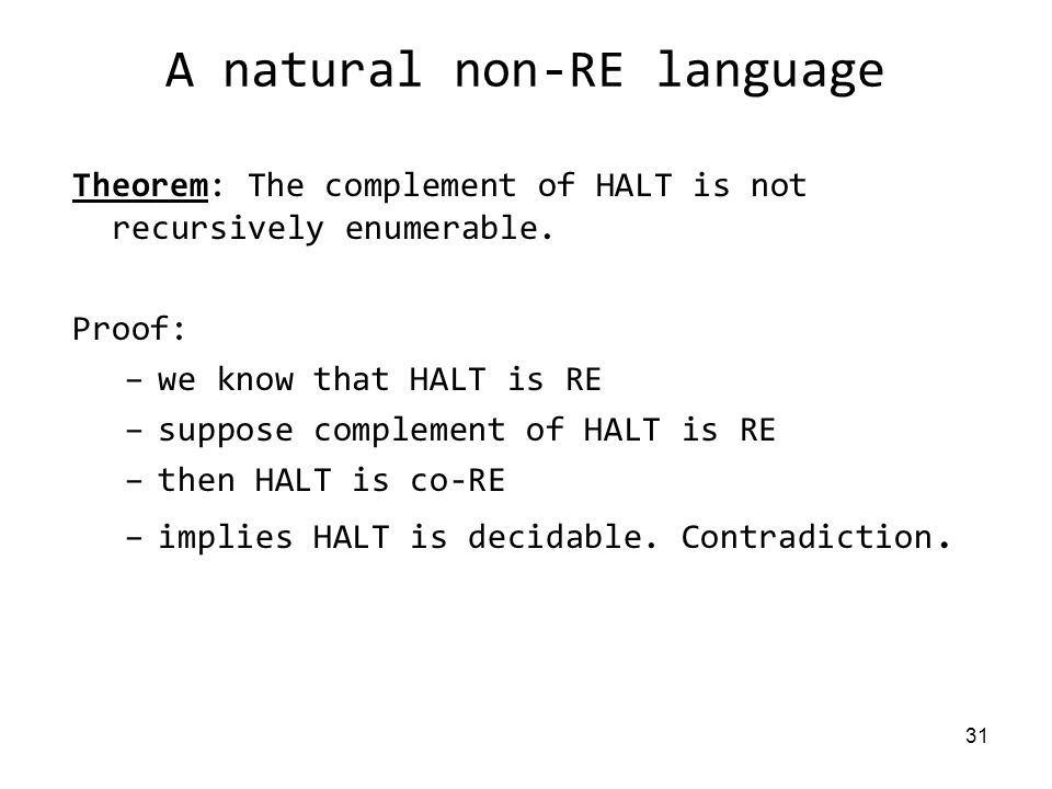 31 A natural non-RE language Theorem: The complement of HALT is not recursively enumerable.
