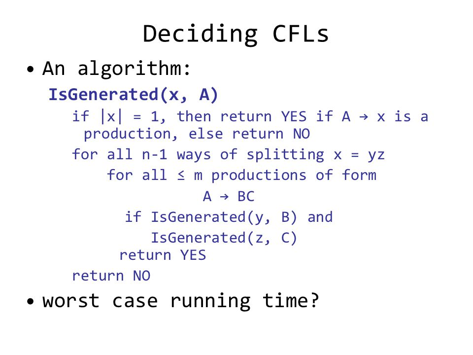 Deciding CFLs An algorithm: IsGenerated(x, A) if |x| = 1, then return YES if A → x is a production, else return NO for all n-1 ways of splitting x = yz for all ≤ m productions of form A → BC if IsGenerated(y, B) and IsGenerated(z, C) return YES return NO worst case running time