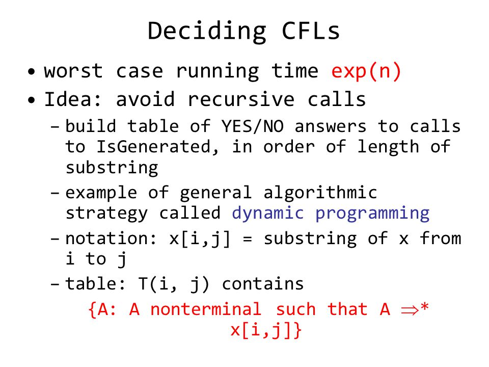 Deciding CFLs worst case running time exp(n) Idea: avoid recursive calls –build table of YES/NO answers to calls to IsGenerated, in order of length of substring –example of general algorithmic strategy called dynamic programming –notation: x[i,j] = substring of x from i to j –table: T(i, j) contains {A: A nonterminal such that A * x[i,j]}