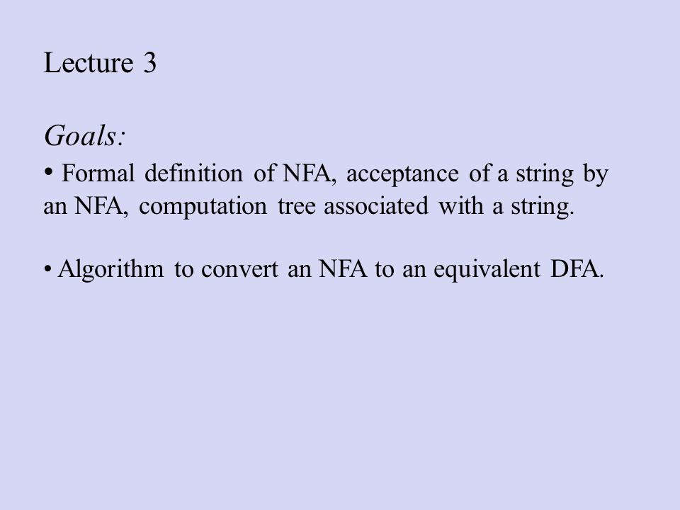 Lecture 3 Goals: Formal definition of NFA, acceptance of a string by an NFA, computation tree associated with a string.