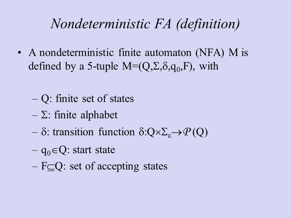 Nondeterministic FA (definition) A nondeterministic finite automaton (NFA) M is defined by a 5-tuple M=(Q, , ,q 0,F), with –Q: finite set of states –  : finite alphabet –  : transition function  :Q    P (Q) –q 0  Q: start state –F  Q: set of accepting states