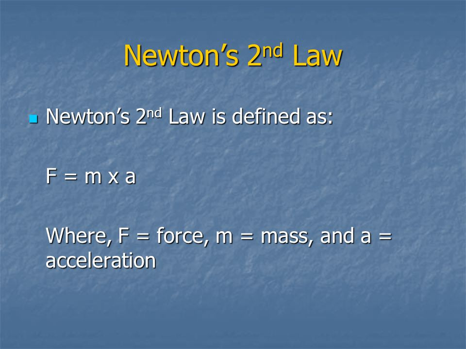Newton's 2 nd Law Newton's 2 nd Law is defined as: Newton's 2 nd Law is defined as: F = m x a Where, F = force, m = mass, and a = acceleration