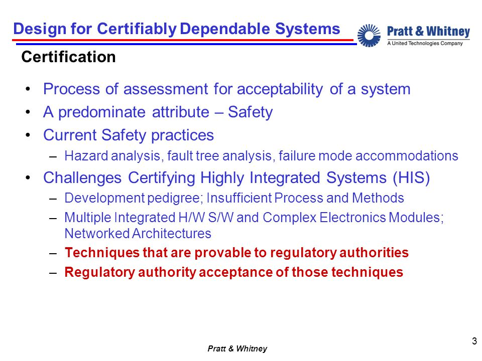 Pratt & Whitney Design for Certifiably Dependable Systems 3 Certification Process of assessment for acceptability of a system A predominate attribute – Safety Current Safety practices –Hazard analysis, fault tree analysis, failure mode accommodations Challenges Certifying Highly Integrated Systems (HIS) –Development pedigree; Insufficient Process and Methods –Multiple Integrated H/W S/W and Complex Electronics Modules; Networked Architectures –Techniques that are provable to regulatory authorities –Regulatory authority acceptance of those techniques