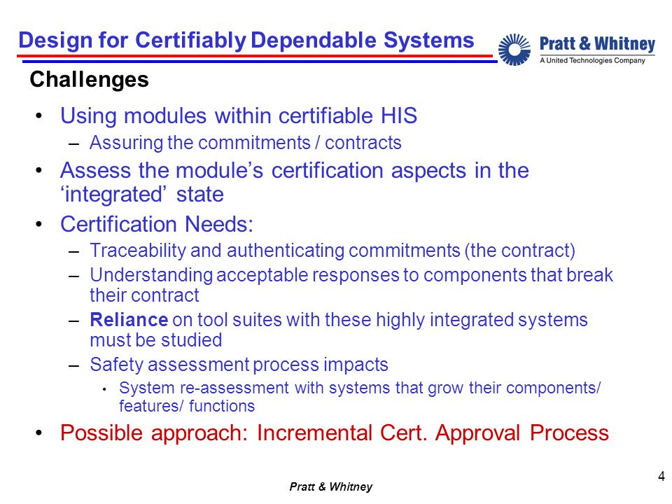 Pratt & Whitney Design for Certifiably Dependable Systems 4 Challenges Using modules within certifiable HIS –Assuring the commitments / contracts Assess the module's certification aspects in the 'integrated' state Certification Needs: –Traceability and authenticating commitments (the contract) –Understanding acceptable responses to components that break their contract –Reliance on tool suites with these highly integrated systems must be studied –Safety assessment process impacts System re-assessment with systems that grow their components/ features/ functions Possible approach: Incremental Cert.