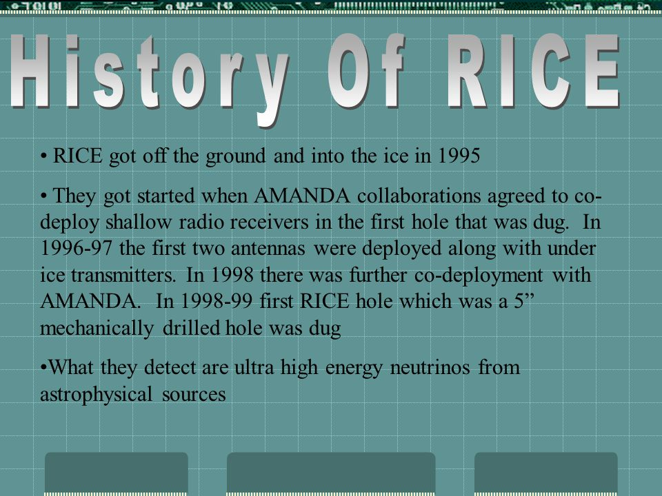 RICE got off the ground and into the ice in 1995 They got started when AMANDA collaborations agreed to co- deploy shallow radio receivers in the first hole that was dug.