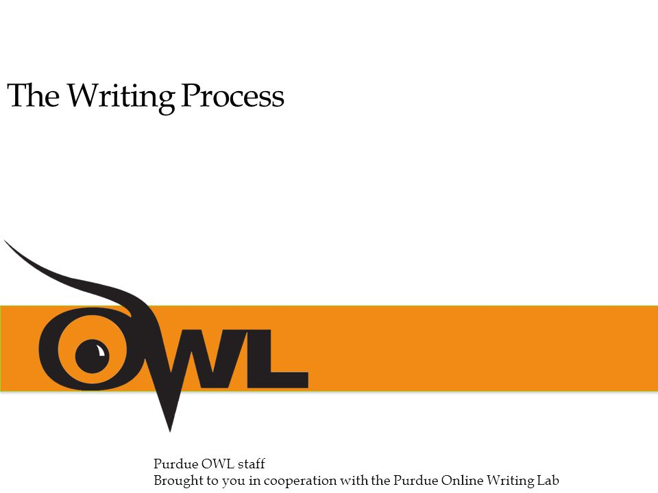 The Writing Process Purdue OWL staff Brought to you in cooperation with the Purdue Online Writing Lab