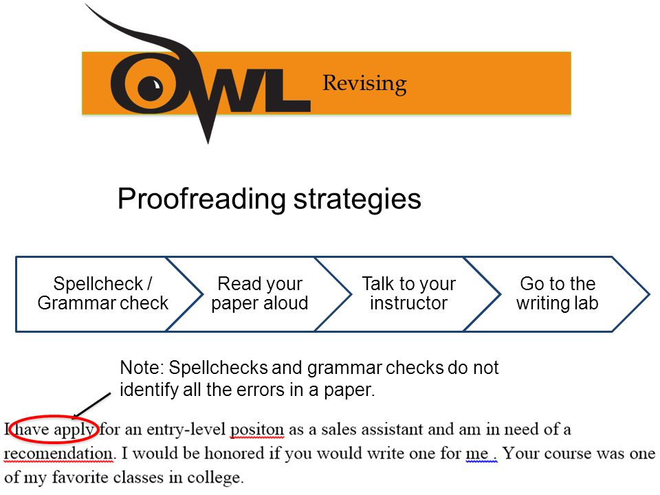Spellcheck / Grammar check Read your paper aloud Talk to your instructor Go to the writing lab Revising Proofreading strategies Note: Spellchecks and grammar checks do not identify all the errors in a paper.