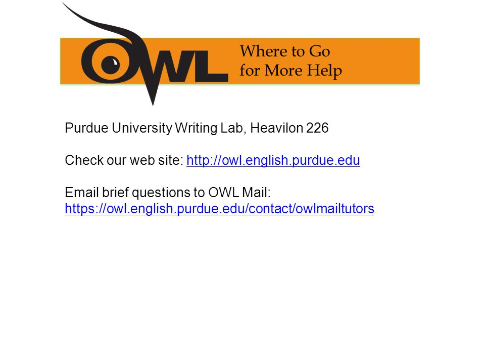 Where to Go for More Help Purdue University Writing Lab, Heavilon 226 Check our web site:    brief questions to OWL Mail: