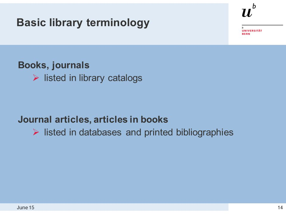 June 1514 Basic library terminology Books, journals  listed in library catalogs Journal articles, articles in books  listed in databases and printed bibliographies