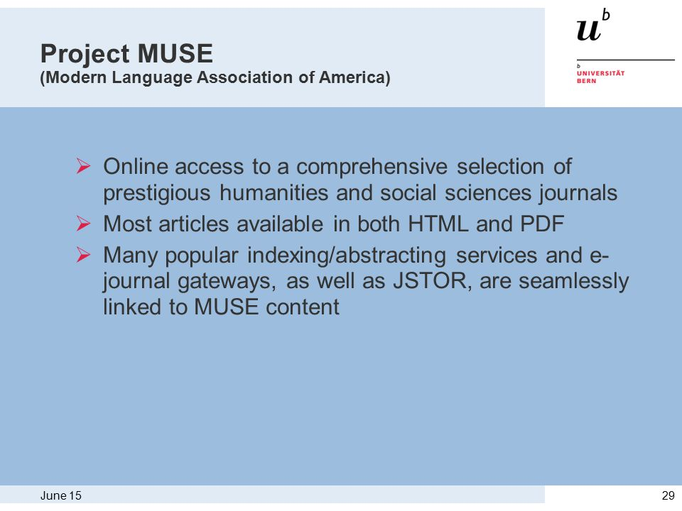 June 1529 Project MUSE (Modern Language Association of America)  Online access to a comprehensive selection of prestigious humanities and social sciences journals  Most articles available in both HTML and PDF  Many popular indexing/abstracting services and e- journal gateways, as well as JSTOR, are seamlessly linked to MUSE content