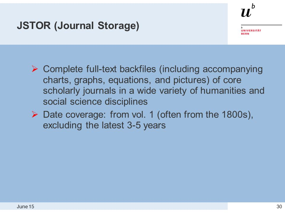 June 1530 JSTOR (Journal Storage)  Complete full-text backfiles (including accompanying charts, graphs, equations, and pictures) of core scholarly journals in a wide variety of humanities and social science disciplines  Date coverage: from vol.