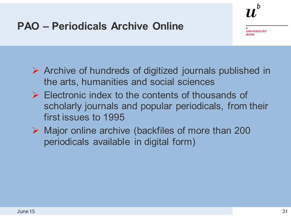June 1531 PAO – Periodicals Archive Online  Archive of hundreds of digitized journals published in the arts, humanities and social sciences  Electronic index to the contents of thousands of scholarly journals and popular periodicals, from their first issues to 1995  Major online archive (backfiles of more than 200 periodicals available in digital form)