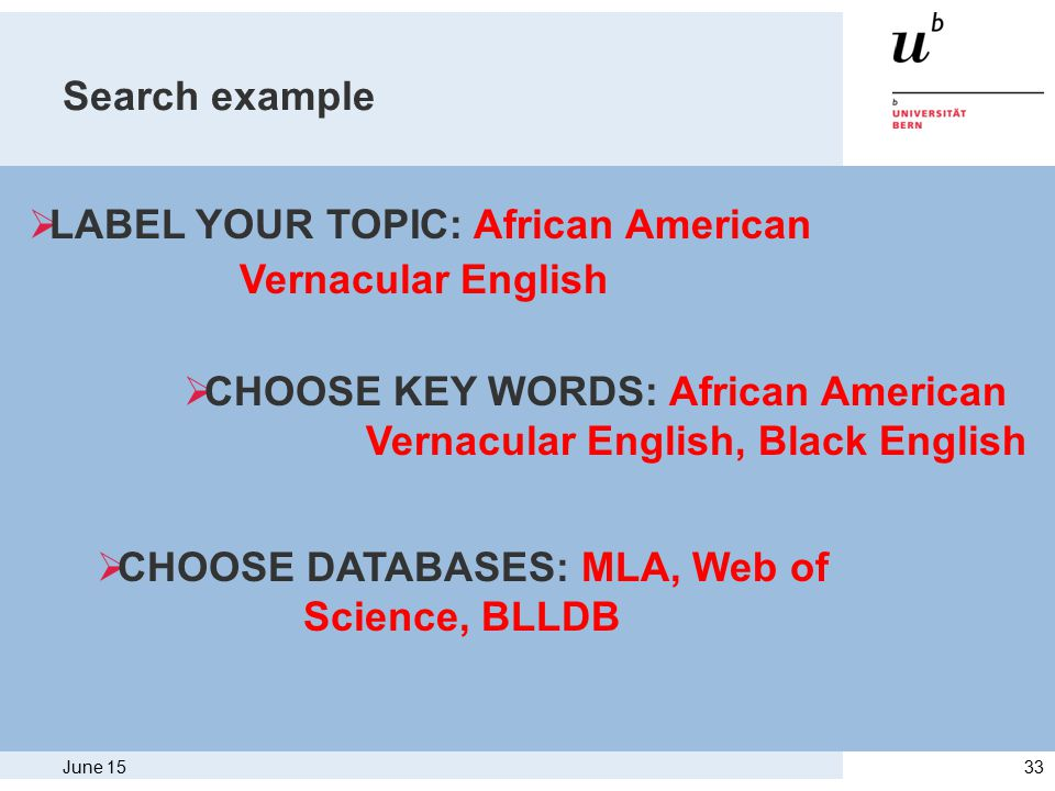June 1533 Search example  LABEL YOUR TOPIC: African American Vernacular English  CHOOSE KEY WORDS: African American Vernacular English, Black English  CHOOSE DATABASES: MLA, Web of Science, BLLDB