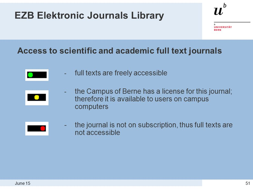 June 1551 EZB Elektronic Journals Library - full texts are freely accessible - the Campus of Berne has a license for this journal; therefore it is available to users on campus computers - the journal is not on subscription, thus full texts are not accessible Access to scientific and academic full text journals