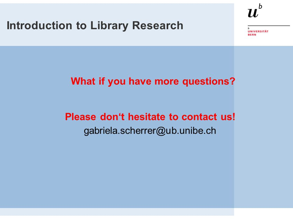 Introduction to Library Research What if you have more questions.