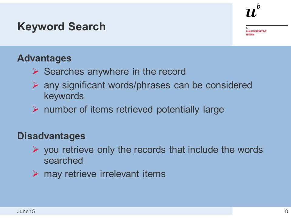 June 158 Keyword Search Advantages  Searches anywhere in the record  any significant words/phrases can be considered keywords  number of items retrieved potentially large Disadvantages  you retrieve only the records that include the words searched  may retrieve irrelevant items