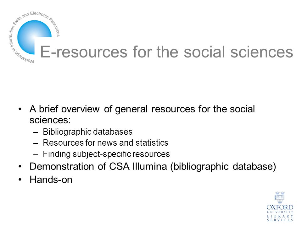 E-resources for the social sciences A brief overview of general resources for the social sciences: –Bibliographic databases –Resources for news and statistics –Finding subject-specific resources Demonstration of CSA Illumina (bibliographic database) Hands-on