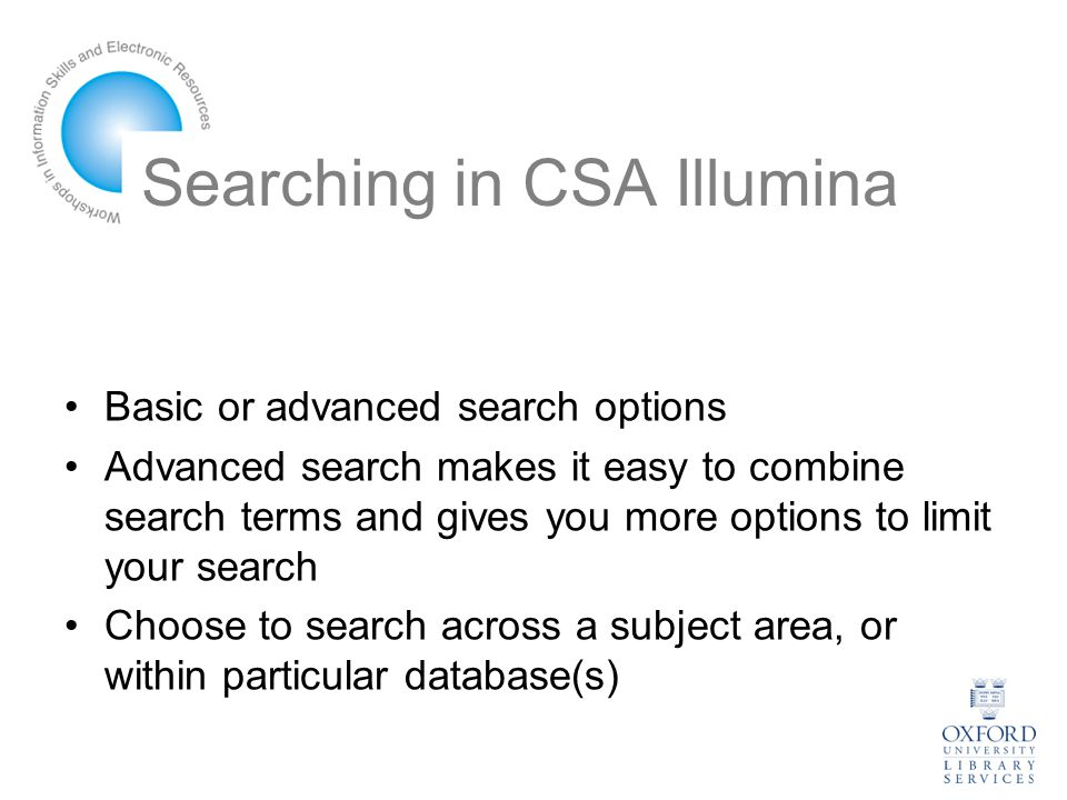 Searching in CSA Illumina Basic or advanced search options Advanced search makes it easy to combine search terms and gives you more options to limit your search Choose to search across a subject area, or within particular database(s)
