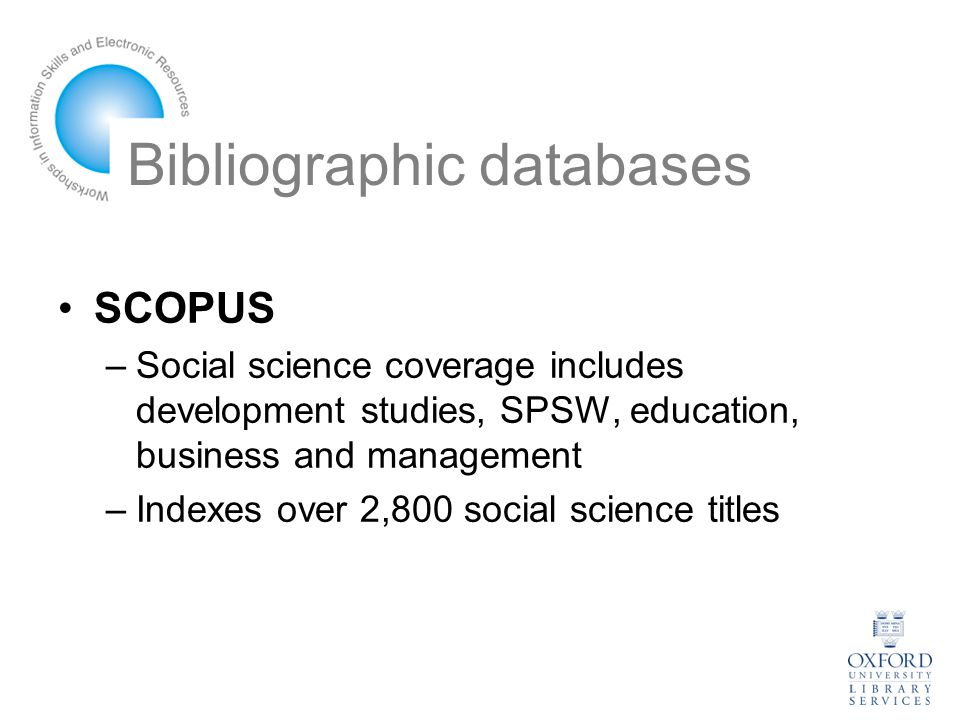 Bibliographic databases SCOPUS –Social science coverage includes development studies, SPSW, education, business and management –Indexes over 2,800 social science titles