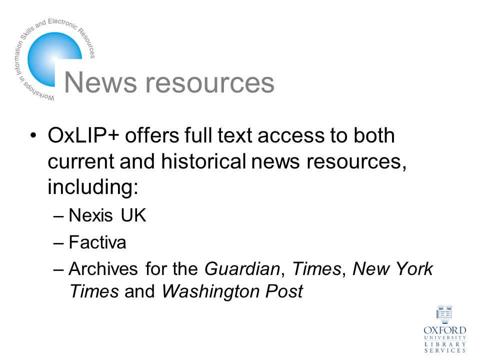 News resources OxLIP+ offers full text access to both current and historical news resources, including: –Nexis UK –Factiva –Archives for the Guardian, Times, New York Times and Washington Post